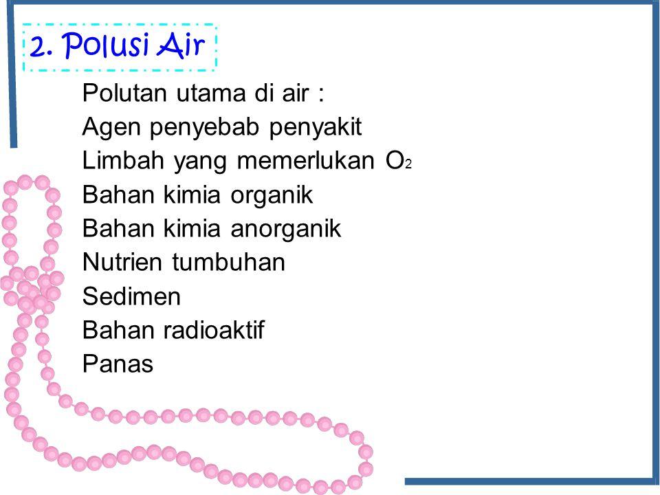 2. Polusi Air Polutan utama di air : Agen penyebab penyakit