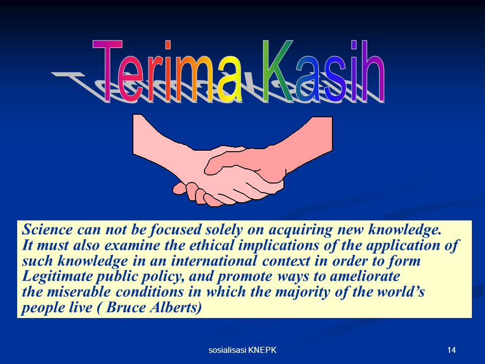 Terima Kasih Science can not be focused solely on acquiring new knowledge.