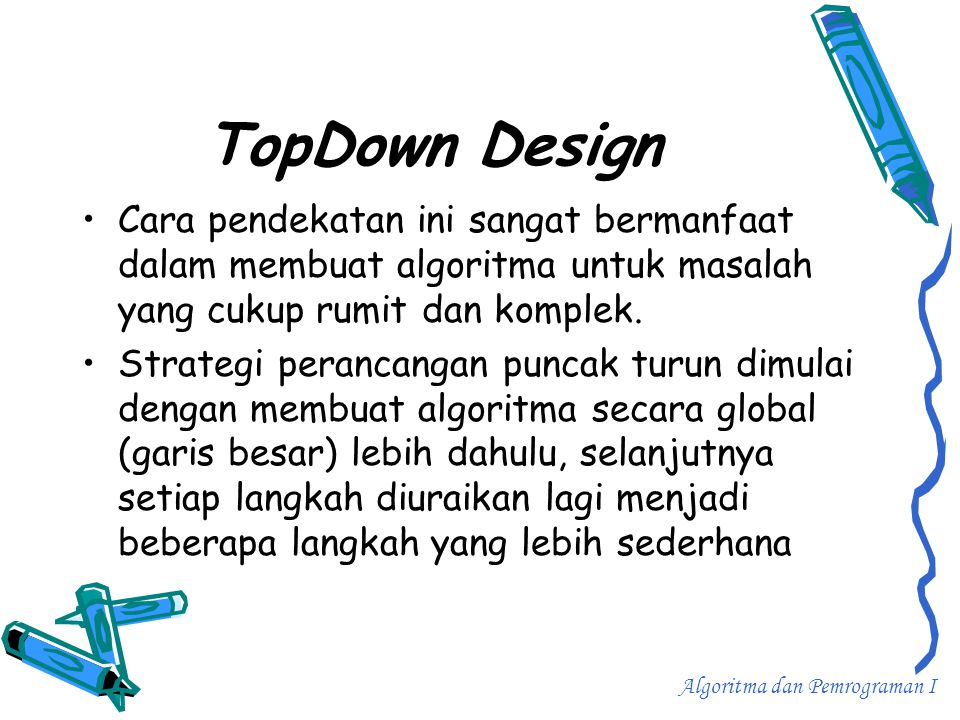 TopDown Design Cara pendekatan ini sangat bermanfaat dalam membuat algoritma untuk masalah yang cukup rumit dan komplek.
