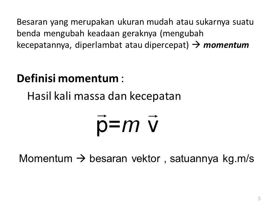 Definisi momentum : Hasil kali massa dan kecepatan