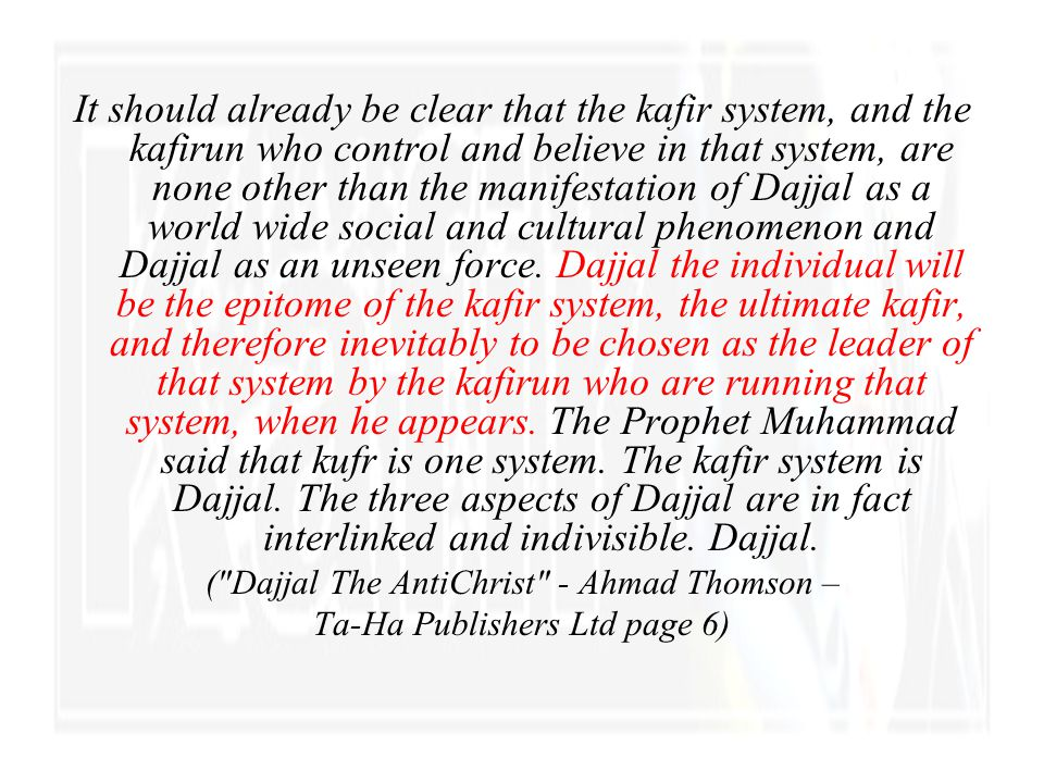 It should already be clear that the kafir system, and the kafirun who control and believe in that system, are none other than the manifestation of Dajjal as a world wide social and cultural phenomenon and Dajjal as an unseen force. Dajjal the individual will be the epitome of the kafir system, the ultimate kafir, and therefore inevitably to be chosen as the leader of that system by the kafirun who are running that system, when he appears. The Prophet Muhammad said that kufr is one system. The kafir system is Dajjal. The three aspects of Dajjal are in fact interlinked and indivisible. Dajjal.