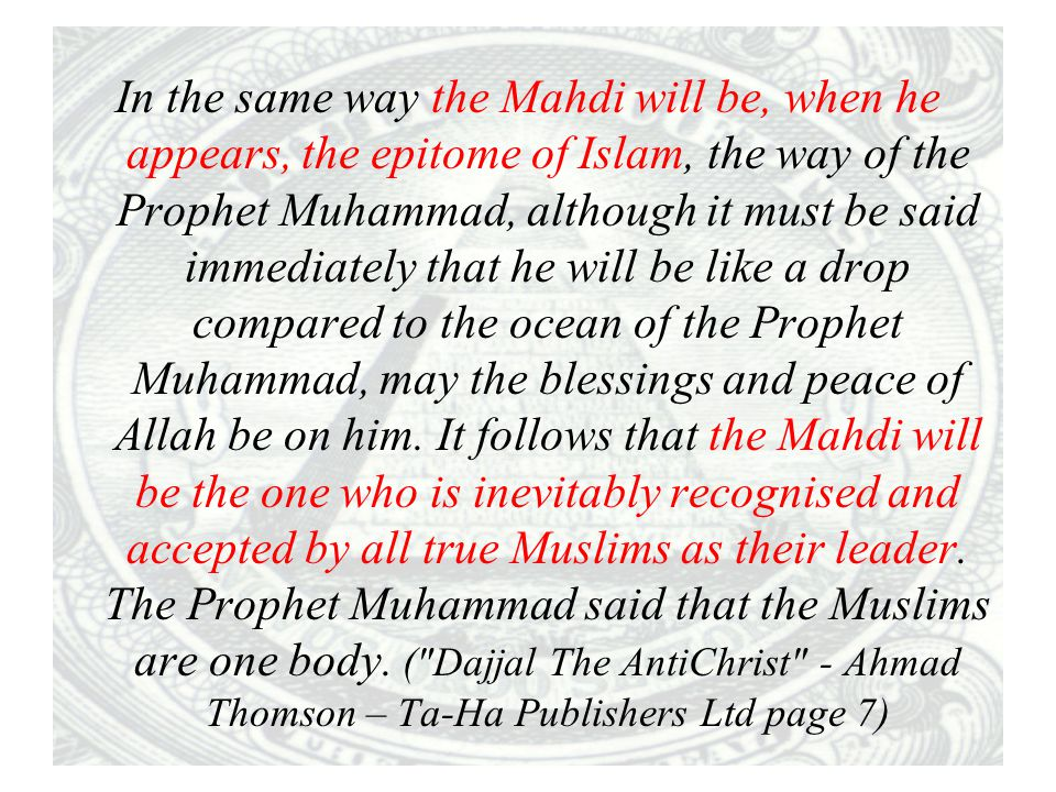 In the same way the Mahdi will be, when he appears, the epitome of Islam, the way of the Prophet Muhammad, although it must be said immediately that he will be like a drop compared to the ocean of the Prophet Muhammad, may the blessings and peace of Allah be on him.