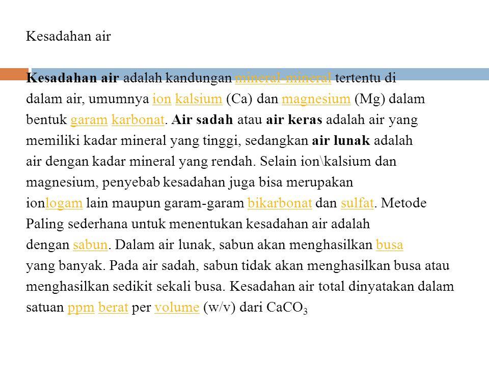 Kesadahan air Kesadahan air adalah kandungan mineral-mineral tertentu di dalam air, umumnya ion kalsium (Ca) dan magnesium (Mg) dalam bentuk garam karbonat.