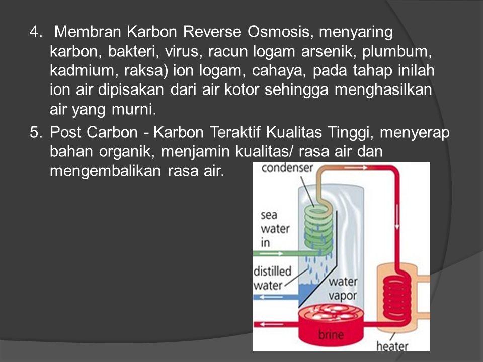 4. Membran Karbon Reverse Osmosis, menyaring karbon, bakteri, virus, racun logam arsenik, plumbum, kadmium, raksa) ion logam, cahaya, pada tahap inilah ion air dipisakan dari air kotor sehingga menghasilkan air yang murni.