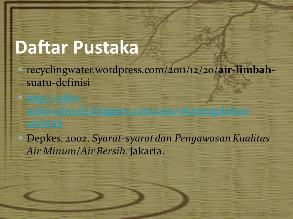 Daftar Pustaka recyclingwater.wordpress.com/2011/12/20/air-limbah-suatu-definisi. http://udin-reskiwahyudi.blogspot.com/2011/06/pengolahan-air.html.