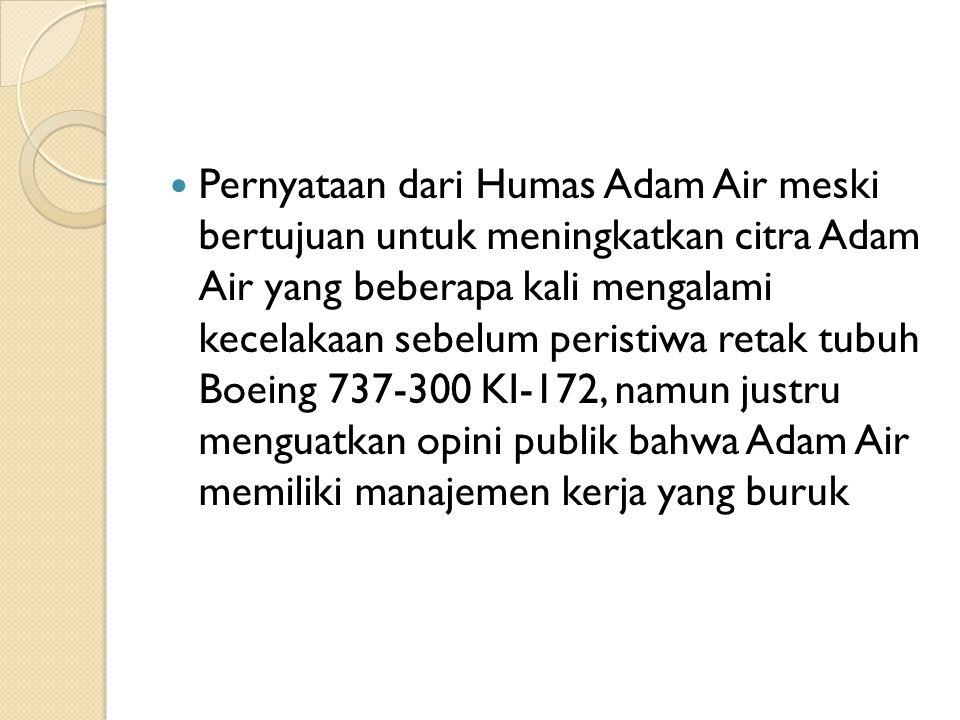 Pernyataan dari Humas Adam Air meski bertujuan untuk meningkatkan citra Adam Air yang beberapa kali mengalami kecelakaan sebelum peristiwa retak tubuh Boeing 737-300 KI-172, namun justru menguatkan opini publik bahwa Adam Air memiliki manajemen kerja yang buruk