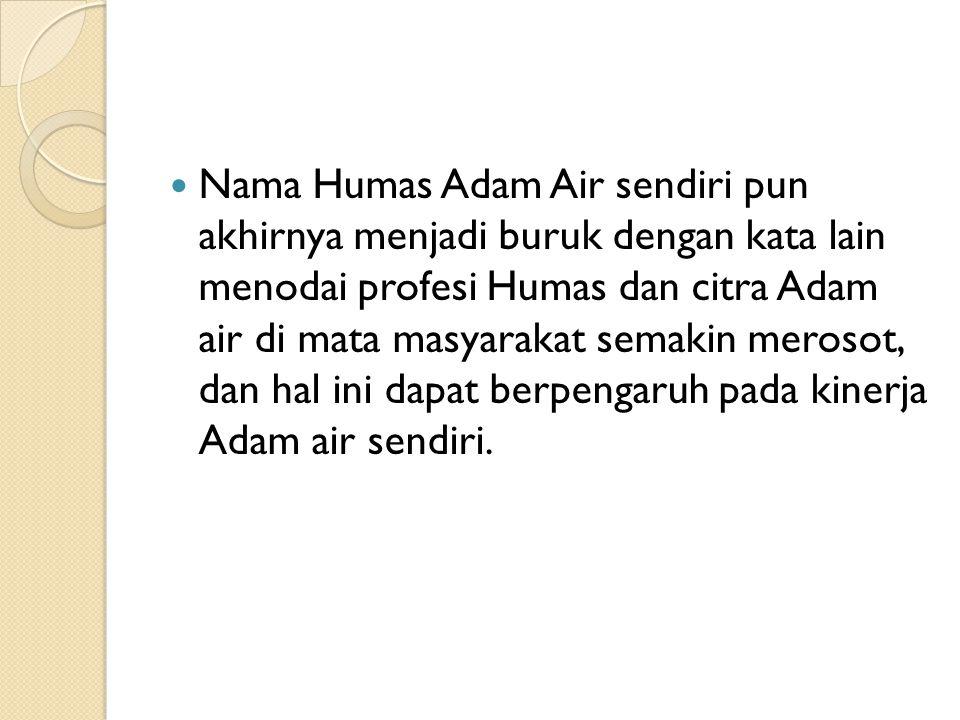 Nama Humas Adam Air sendiri pun akhirnya menjadi buruk dengan kata lain menodai profesi Humas dan citra Adam air di mata masyarakat semakin merosot, dan hal ini dapat berpengaruh pada kinerja Adam air sendiri.