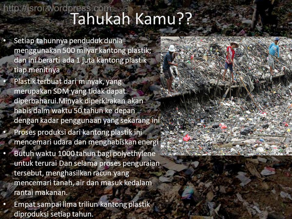 Tahukah Kamu Setiap tahunnya penduduk dunia menggunakan 500 milyar kantong plastik; dan ini berarti ada 1 juta kantong plastik tiap menitnya.
