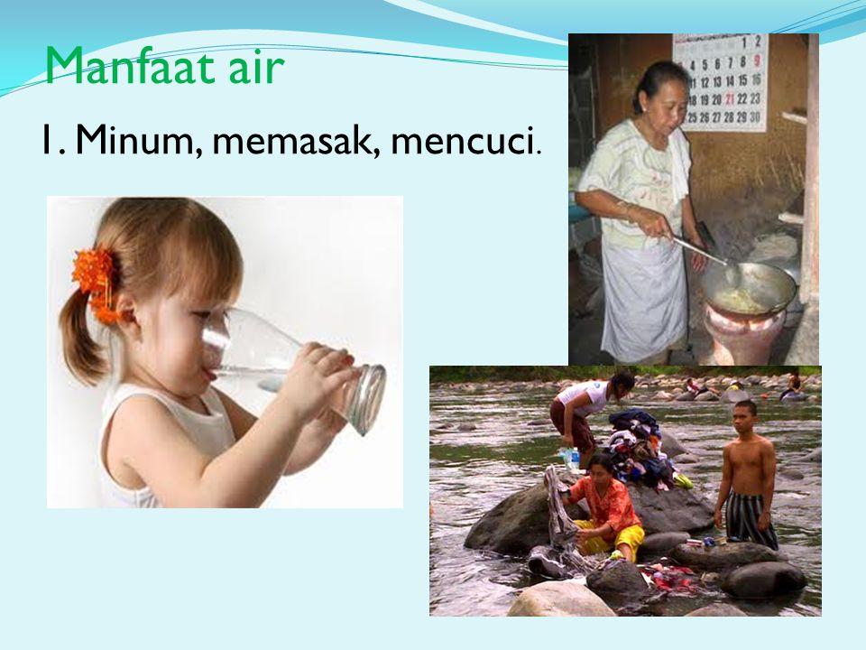 Manfaat air 1. Minum, memasak, mencuci.