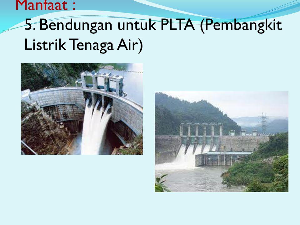 Manfaat : 5. Bendungan untuk PLTA (Pembangkit Listrik Tenaga Air)