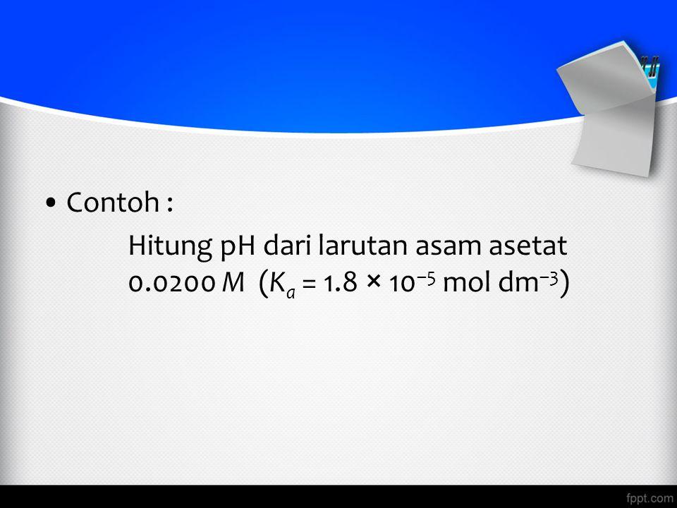 Contoh : Hitung pH dari larutan asam asetat 0.0200 M (Ka = 1.8 × 10–5 mol dm–3)