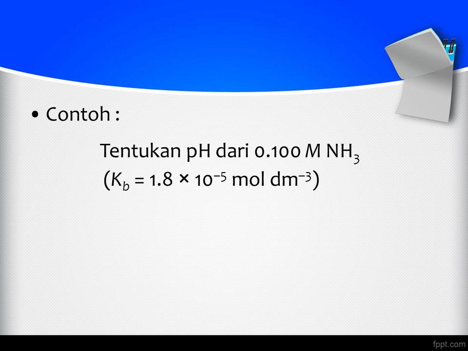 Contoh : Tentukan pH dari 0.100 M NH3 (Kb = 1.8 × 10–5 mol dm–3)