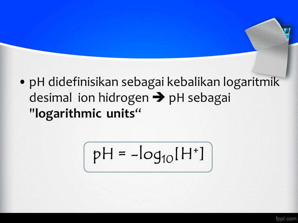 pH didefinisikan sebagai kebalikan logaritmik desimal ion hidrogen  pH sebagai logarithmic units