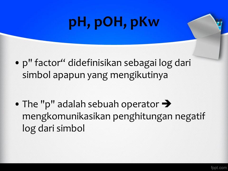pH, pOH, pKw p factor didefinisikan sebagai log dari simbol apapun yang mengikutinya.