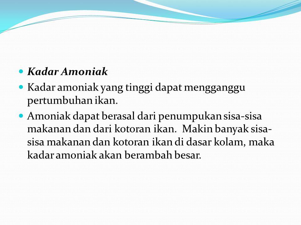 Kadar Amoniak Kadar amoniak yang tinggi dapat mengganggu pertumbuhan ikan.
