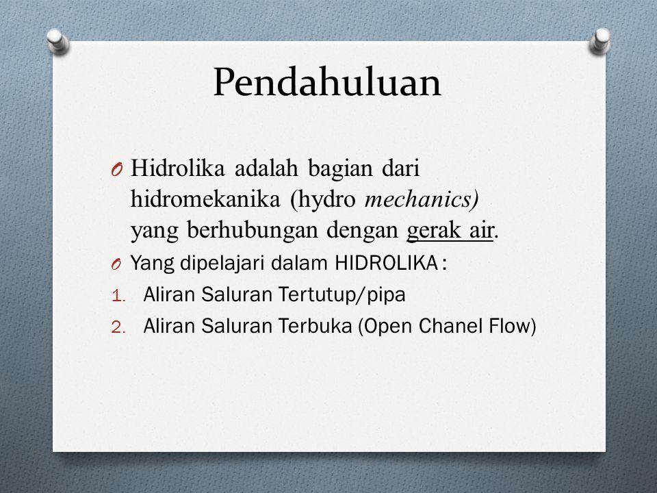 Pendahuluan Hidrolika adalah bagian dari hidromekanika (hydro mechanics) yang berhubungan dengan gerak air.