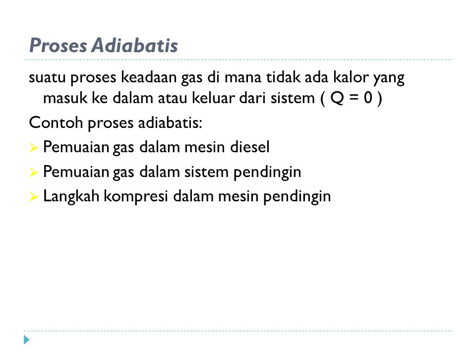 Proses Adiabatis suatu proses keadaan gas di mana tidak ada kalor yang masuk ke dalam atau keluar dari sistem ( Q = 0 )