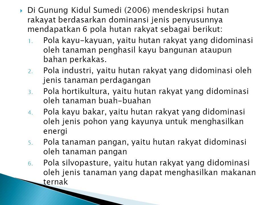 Di Gunung Kidul Sumedi (2006) mendeskripsi hutan rakayat berdasarkan dominansi jenis penyusunnya mendapatkan 6 pola hutan rakyat sebagai berikut: