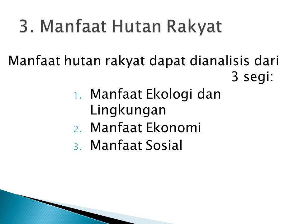 3. Manfaat Hutan Rakyat Manfaat hutan rakyat dapat dianalisis dari 3 segi: Manfaat Ekologi dan Lingkungan.