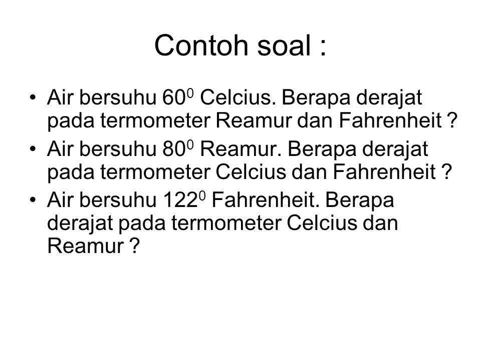 Contoh soal : Air bersuhu 600 Celcius. Berapa derajat pada termometer Reamur dan Fahrenheit