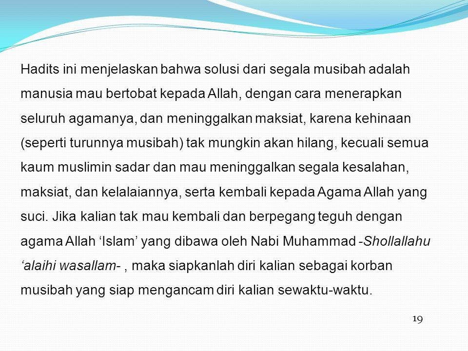 Hadits ini menjelaskan bahwa solusi dari segala musibah adalah manusia mau bertobat kepada Allah, dengan cara menerapkan seluruh agamanya, dan meninggalkan maksiat, karena kehinaan (seperti turunnya musibah) tak mungkin akan hilang, kecuali semua kaum muslimin sadar dan mau meninggalkan segala kesalahan, maksiat, dan kelalaiannya, serta kembali kepada Agama Allah yang suci. Jika kalian tak mau kembali dan berpegang teguh dengan agama Allah 'Islam' yang dibawa oleh Nabi Muhammad -Shollallahu 'alaihi wasallam- , maka siapkanlah diri kalian sebagai korban musibah yang siap mengancam diri kalian sewaktu-waktu.