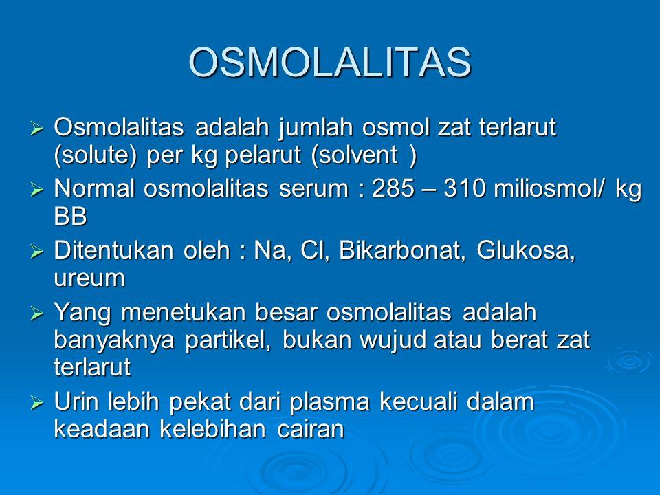 OSMOLALITAS Osmolalitas adalah jumlah osmol zat terlarut (solute) per kg pelarut (solvent ) Normal osmolalitas serum : 285 – 310 miliosmol/ kg BB.