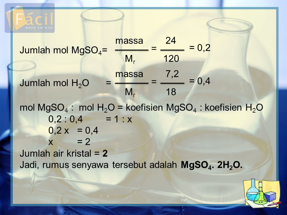 Jumlah mol MgSO4= massa. Mr. 24. 120. = = 0,2. massa. 7,2. Jumlah mol H2O = Mr. 18. = = 0,4.
