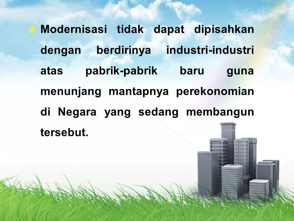 Modernisasi tidak dapat dipisahkan dengan berdirinya industri-industri atas pabrik-pabrik baru guna menunjang mantapnya perekonomian di Negara yang sedang membangun tersebut.