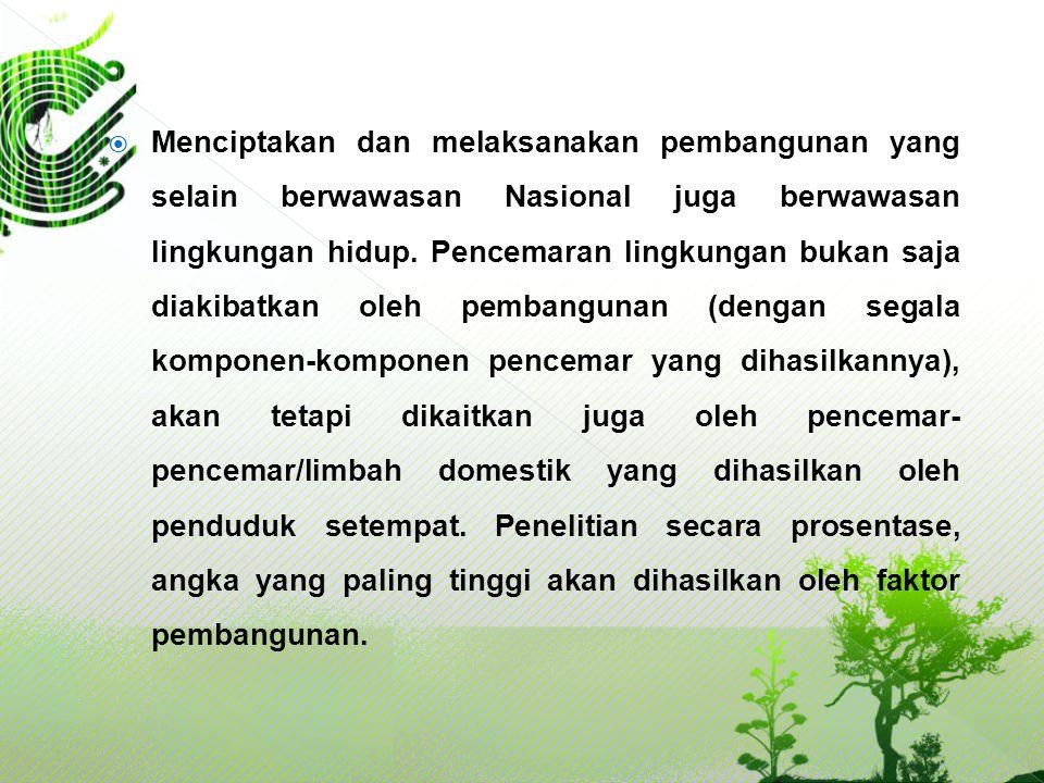 Menciptakan dan melaksanakan pembangunan yang selain berwawasan Nasional juga berwawasan lingkungan hidup.