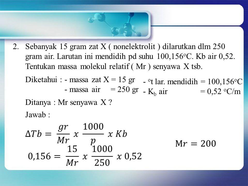 Sebanyak 15 gram zat X ( nonelektrolit ) dilarutkan dlm 250 gram air