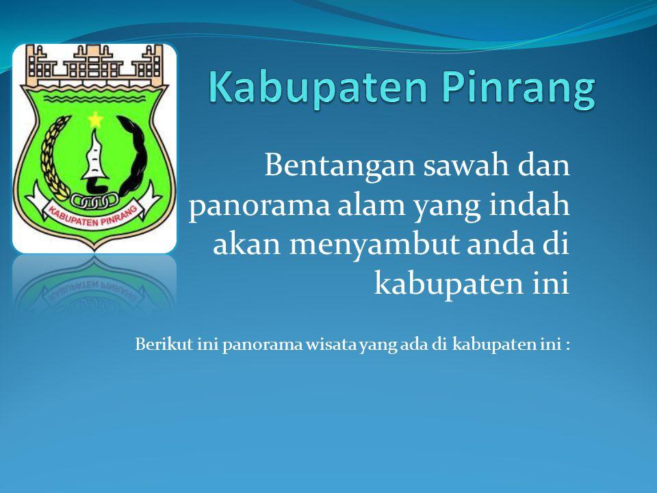 Kabupaten Pinrang Bentangan sawah dan panorama alam yang indah akan menyambut anda di kabupaten ini.