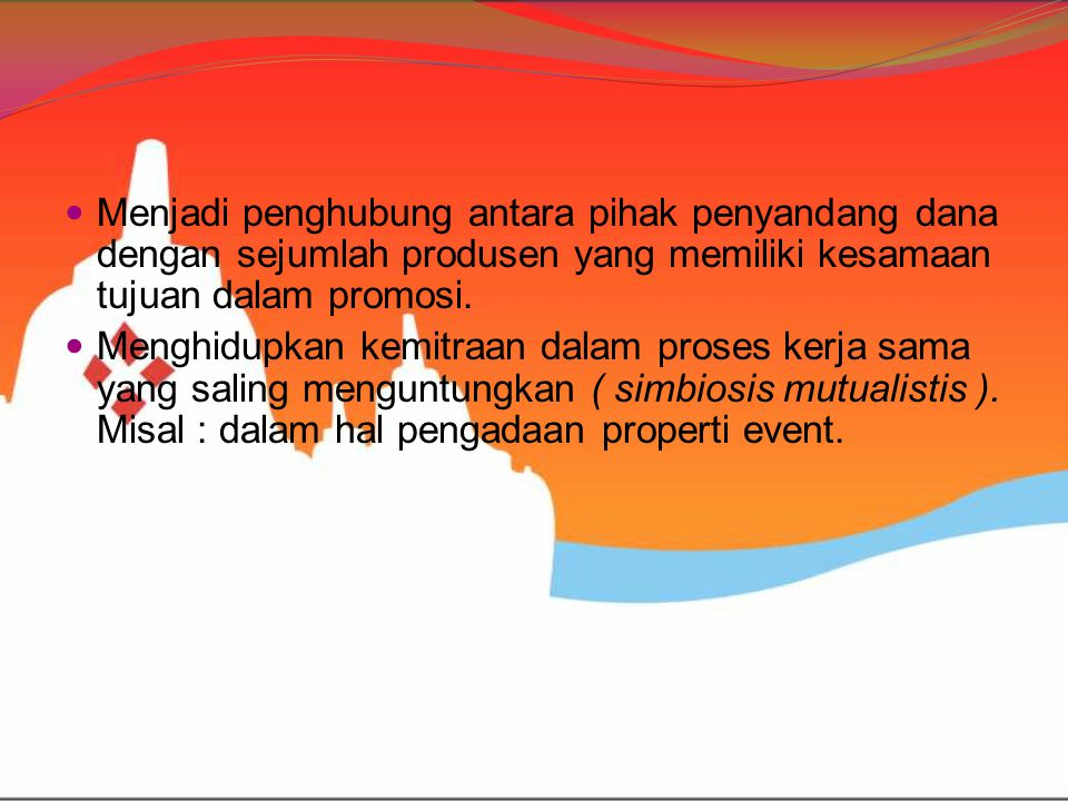 Menjadi penghubung antara pihak penyandang dana dengan sejumlah produsen yang memiliki kesamaan tujuan dalam promosi.