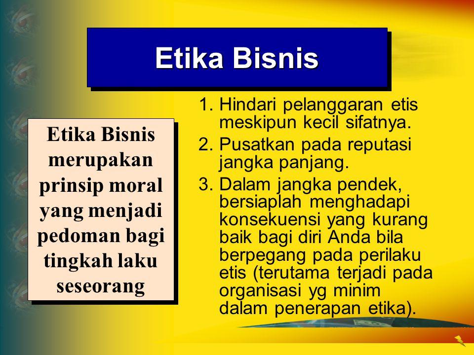 Etika Bisnis 1. Hindari pelanggaran etis meskipun kecil sifatnya. 2. Pusatkan pada reputasi jangka panjang.
