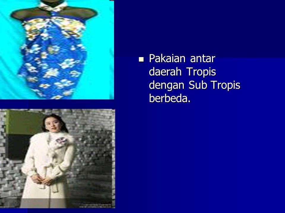 Pakaian antar daerah Tropis dengan Sub Tropis berbeda.