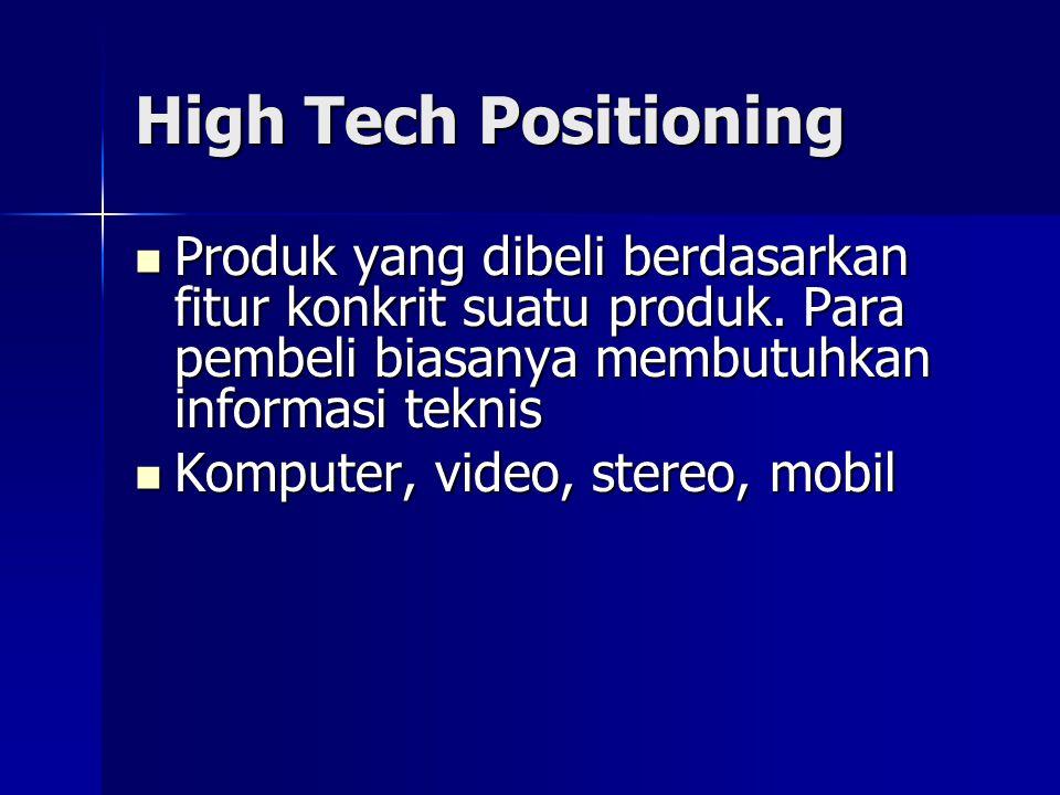 High Tech Positioning Produk yang dibeli berdasarkan fitur konkrit suatu produk. Para pembeli biasanya membutuhkan informasi teknis.