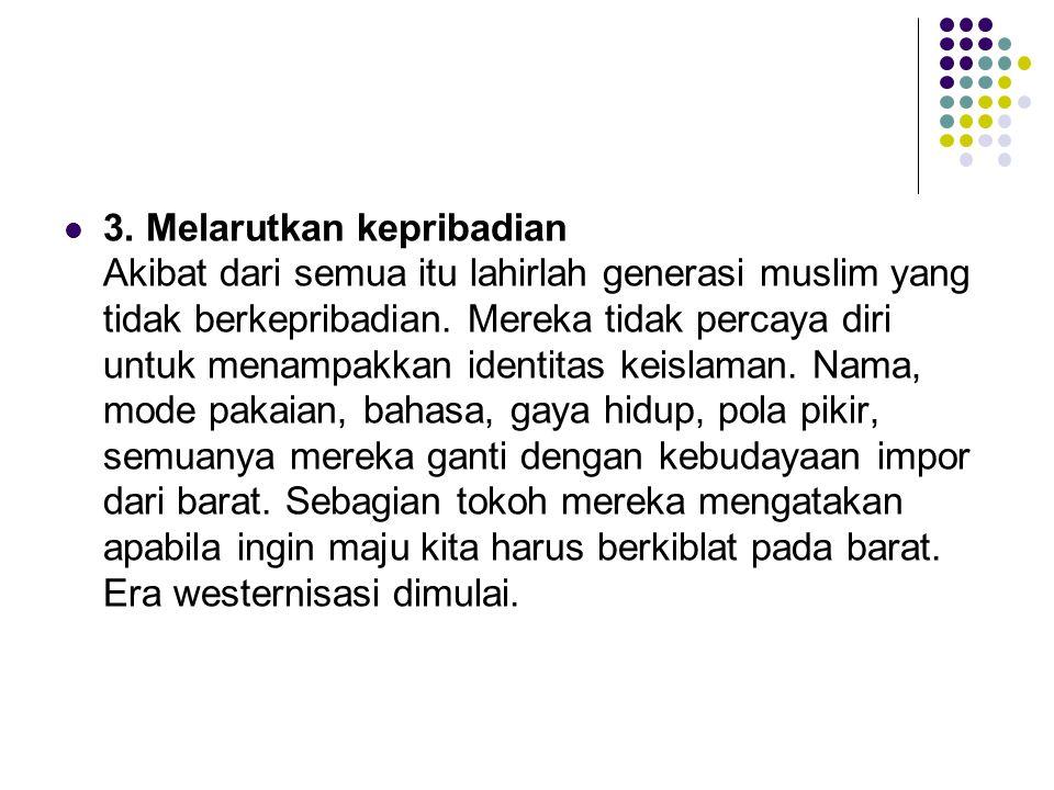 3. Melarutkan kepribadian Akibat dari semua itu lahirlah generasi muslim yang tidak berkepribadian.