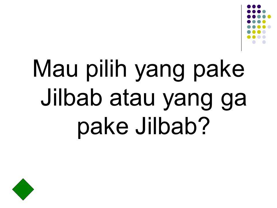 Mau pilih yang pake Jilbab atau yang ga pake Jilbab