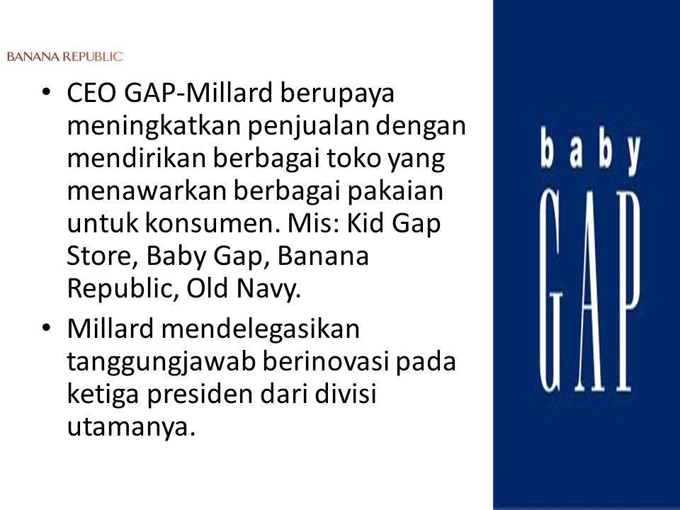 CEO GAP-Millard berupaya meningkatkan penjualan dengan mendirikan berbagai toko yang menawarkan berbagai pakaian untuk konsumen. Mis: Kid Gap Store, Baby Gap, Banana Republic, Old Navy.