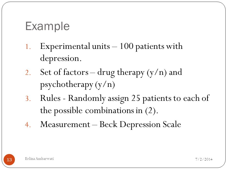Example Experimental units – 100 patients with depression.