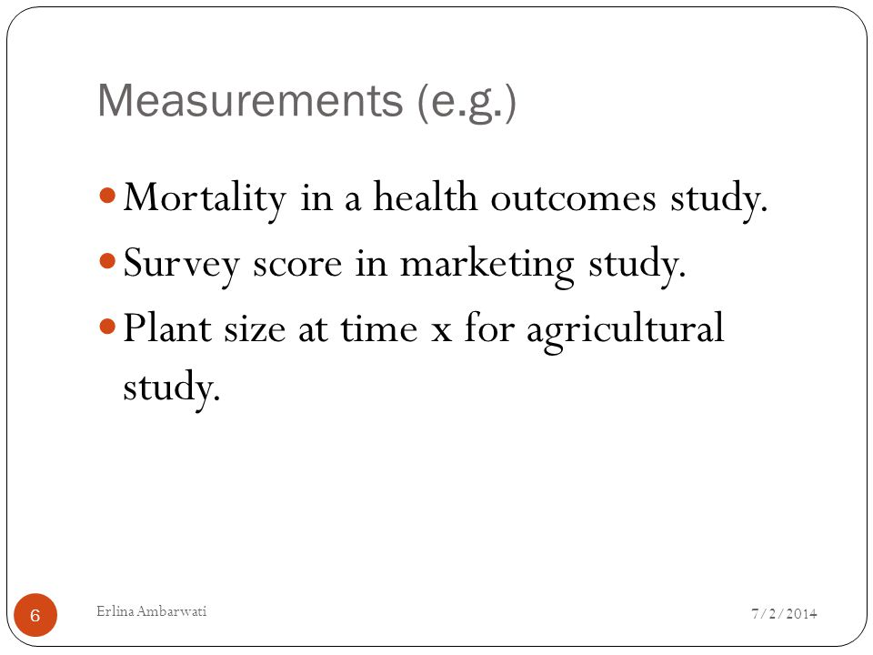 Mortality in a health outcomes study. Survey score in marketing study.