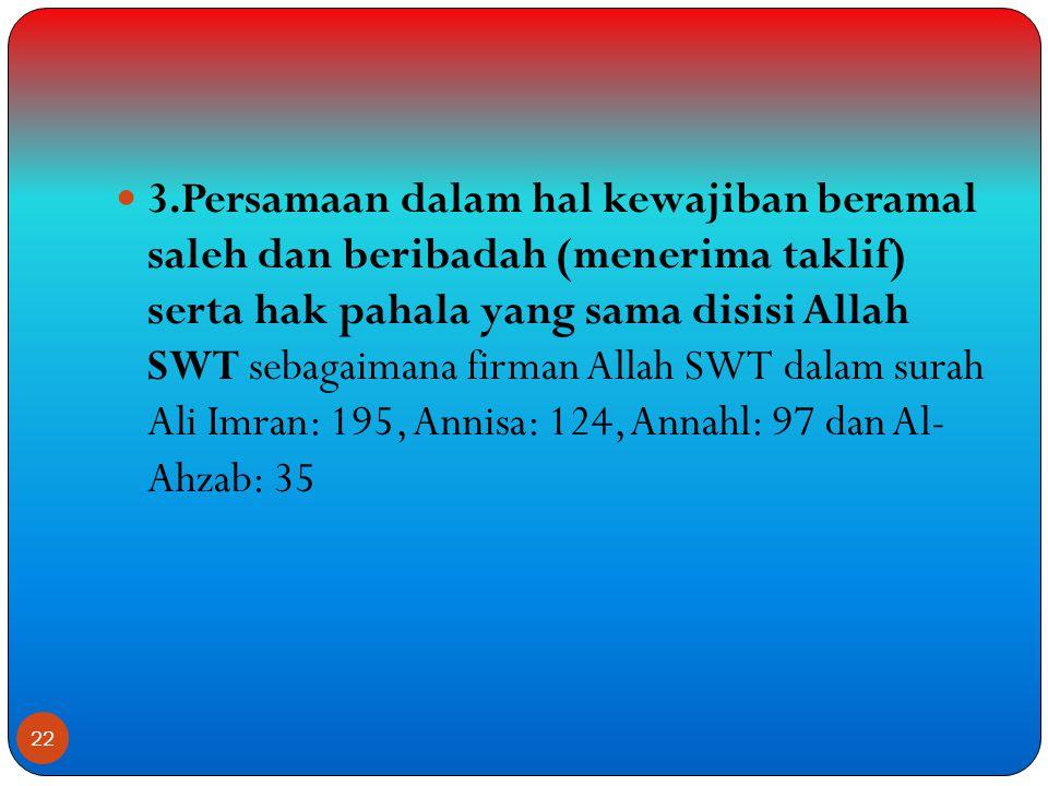 3.Persamaan dalam hal kewajiban beramal saleh dan beribadah (menerima taklif) serta hak pahala yang sama disisi Allah SWT sebagaimana firman Allah SWT dalam surah Ali Imran: 195, Annisa: 124, Annahl: 97 dan Al- Ahzab: 35