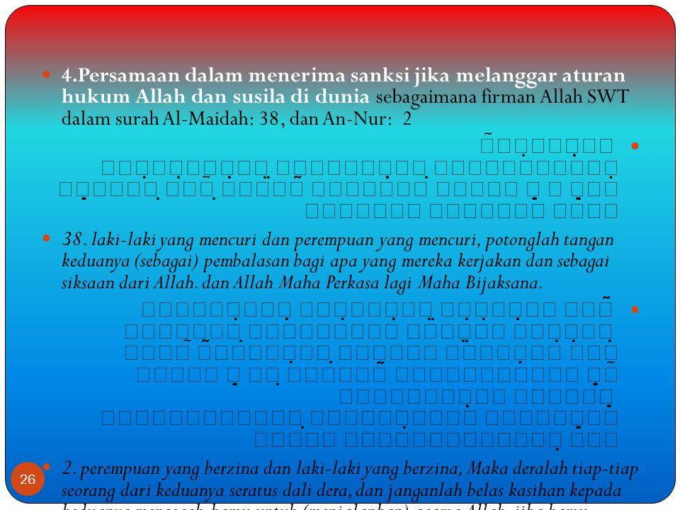 4.Persamaan dalam menerima sanksi jika melanggar aturan hukum Allah dan susila di dunia sebagaimana firman Allah SWT dalam surah Al-Maidah: 38, dan An-Nur: 2