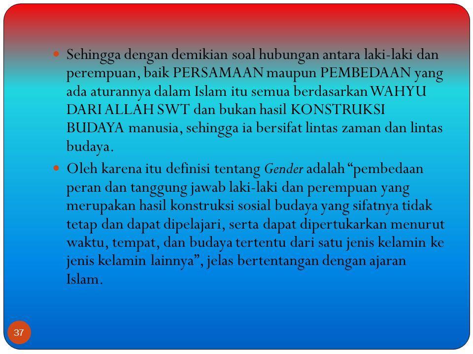 Sehingga dengan demikian soal hubungan antara laki-laki dan perempuan, baik PERSAMAAN maupun PEMBEDAAN yang ada aturannya dalam Islam itu semua berdasarkan WAHYU DARI ALLAH SWT dan bukan hasil KONSTRUKSI BUDAYA manusia, sehingga ia bersifat lintas zaman dan lintas budaya.
