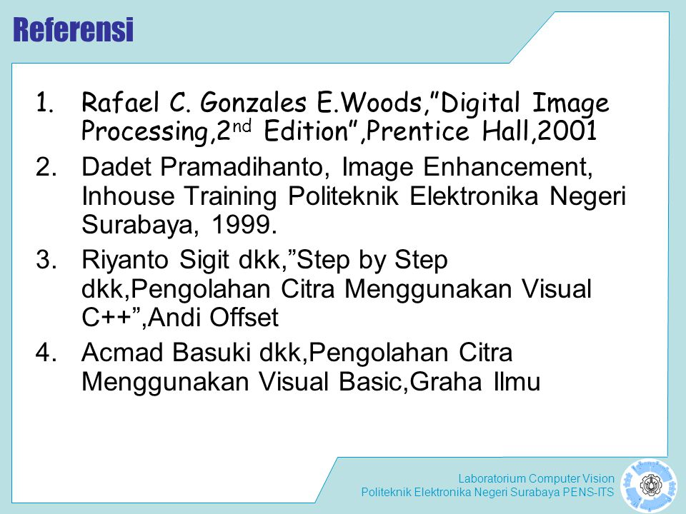 Referensi Rafael C. Gonzales E.Woods, Digital Image Processing,2nd Edition ,Prentice Hall,2001.