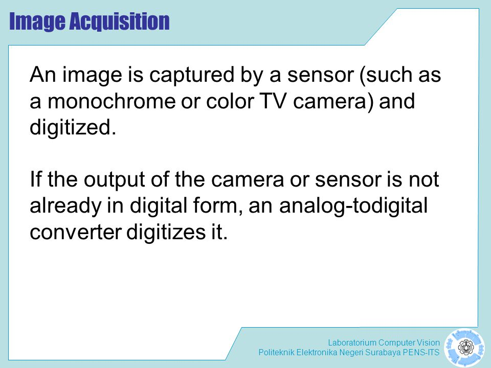 Image Acquisition An image is captured by a sensor (such as a monochrome or color TV camera) and digitized.