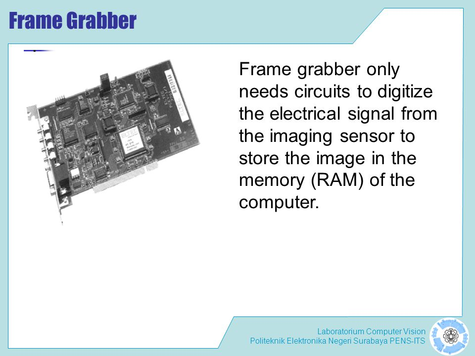 Frame Grabber Frame grabber only needs circuits to digitize the electrical signal from the imaging sensor to.