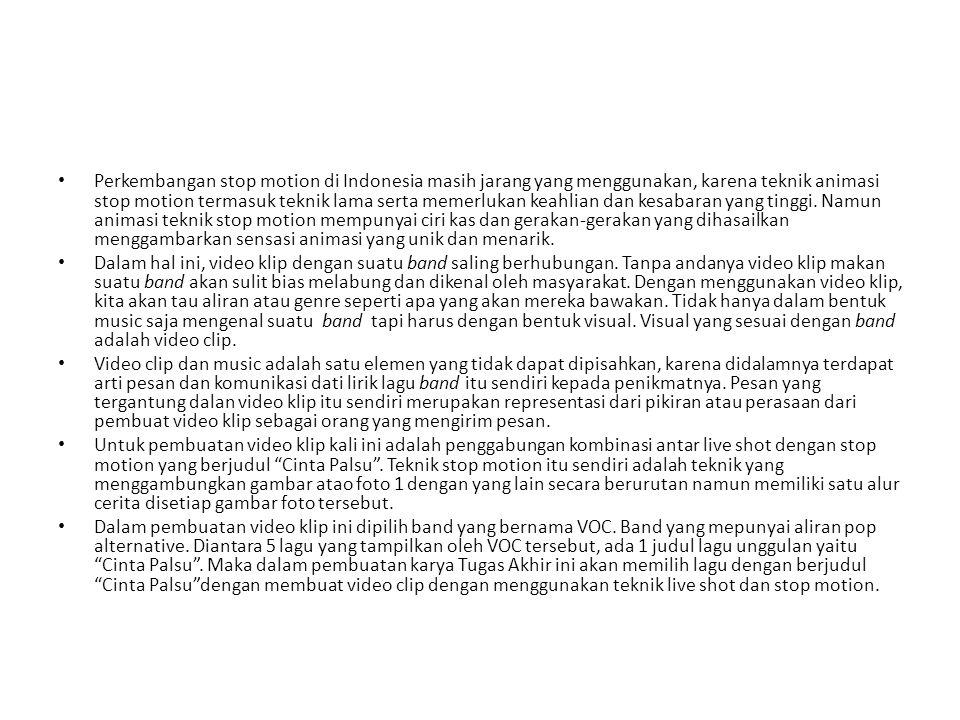Perkembangan stop motion di Indonesia masih jarang yang menggunakan, karena teknik animasi stop motion termasuk teknik lama serta memerlukan keahlian dan kesabaran yang tinggi. Namun animasi teknik stop motion mempunyai ciri kas dan gerakan-gerakan yang dihasailkan menggambarkan sensasi animasi yang unik dan menarik.