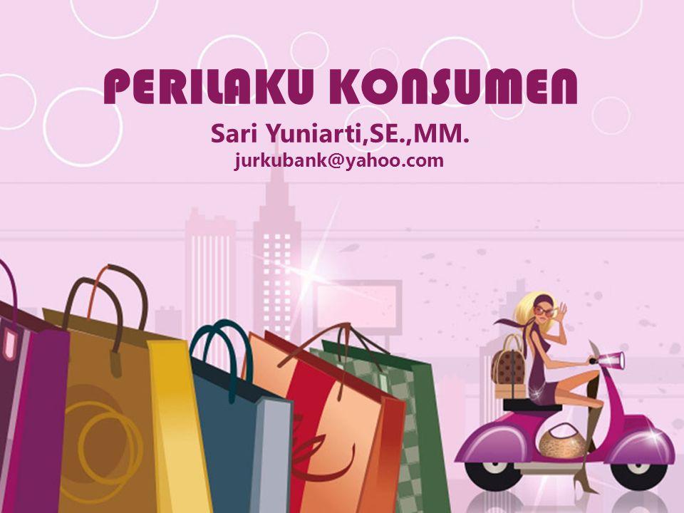 PERILAKU KONSUMEN Sari Yuniarti,SE.,MM. jurkubank@yahoo.com