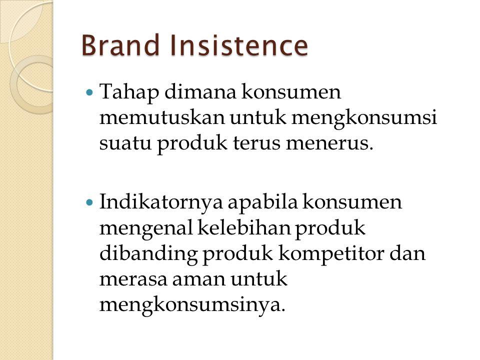 Brand Insistence Tahap dimana konsumen memutuskan untuk mengkonsumsi suatu produk terus menerus.