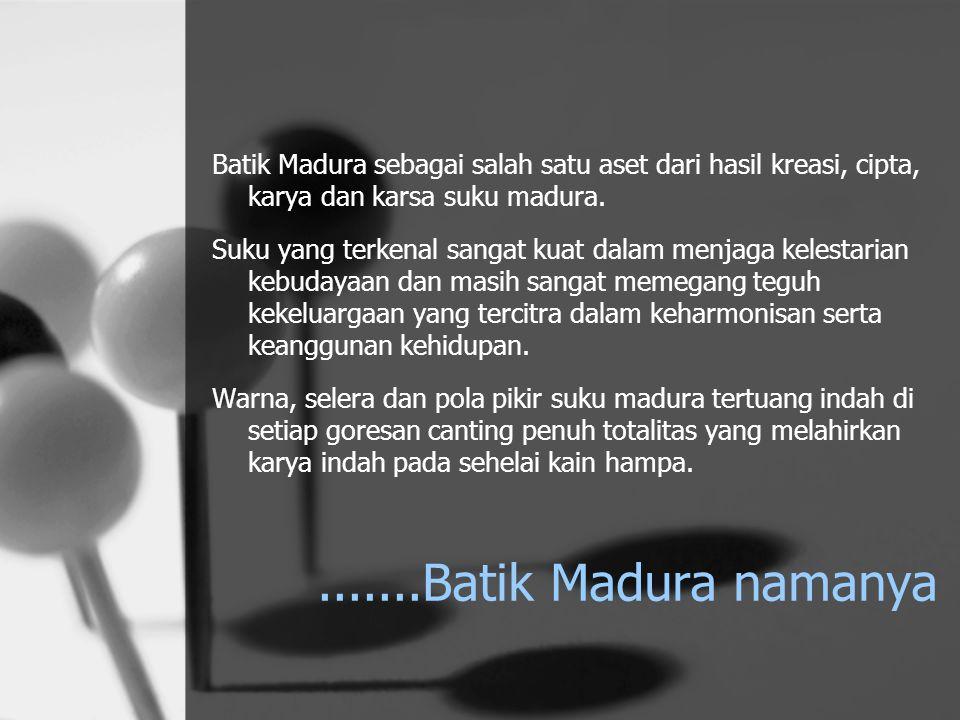 Batik Madura sebagai salah satu aset dari hasil kreasi, cipta, karya dan karsa suku madura.